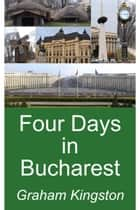 Four Days in Bucharest ebook by Graham Kingston