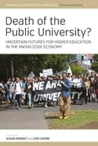 Death of the Public University? - Uncertain Futures for Higher Education in the Knowledge Economy ebook by Susan Wright, Cris Shore