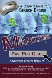 The Ultimate Guide to Search Engine Marketing - Pay Per Click Advertising Secrets Revealed ebook by Bruce C. Brown