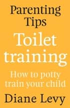 Parenting Tips: Toilet Training ebook by Diane Levy