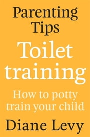 Parenting Tips: Toilet Training - How to Potty Train Your Child ebook by Diane Levy