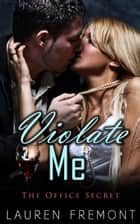 Violate Me: The Office Secret - (Workplace Erotica, Office Taboo, Domination Male, Submissive Female) ebook by Lauren Fremont