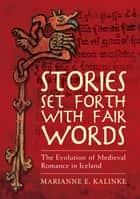 Stories Set Forth with Fair Words - The Evolution of Medieval Romance in Iceland ebook by Marianne E. Kalinke