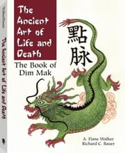 The Ancient Art Of Life And Death: The Complete Book of Dim-Mak ebook by Bauer, Rick