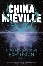 Three Moments of an Explosion: Stories eBook by China Miéville