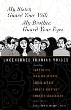 My Sister, Guard Your Veil; My Brother, Guard Your Eyes - Uncensored Iranian Voices ebook by Lila Azam Zanganeh