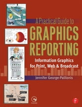 A Practical Guide to Graphics Reporting - Information Graphics for Print, Web & Broadcast ebook by Jennifer George-Palilonis
