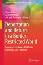Deportation and Return in a Border-Restricted World - Experiences in Mexico, El Salvador, Guatemala, and Honduras ebook by Bryan Roberts, Cecilia Menjívar, Nestor P. Rodríguez
