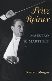 Fritz Reiner, Maestro and Martinet ebook by Kenneth Morgan