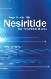 Nesiritide - The Rise and Fall of Scios ebook by Roger M. Mills, MD