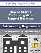 How to Start a Performing Arts Support Business (Beginners Guide) ebook by Laure Gaddy