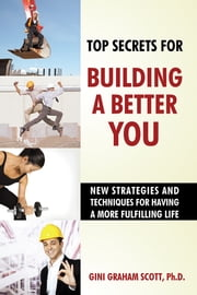 Top Secrets for Building a Better You - New Strategies and Techniques for Having a More Fulfilling Life ebook by Gini Graham Scott,PhD