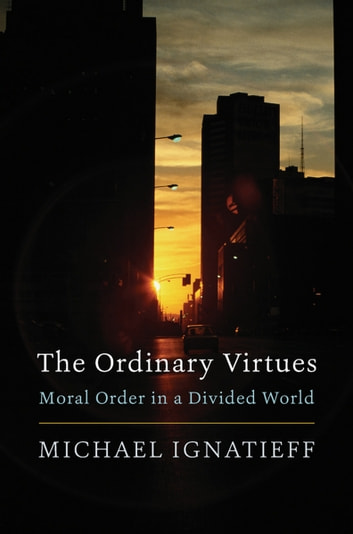 The Ordinary Virtues - Moral Order in a Divided World ebook by Michael Ignatieff