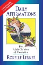 Daily Affirmations for Adult Children of Alcoholics - For Adult Children of Alcoholics ebook by Rokelle Lerner