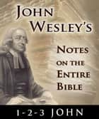 John Wesley's Notes on the Entire Bible-Book of 1-2-3 John ebook by John Wesley
