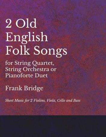 2 Old English Songs for String Quartet, String Orchestra or Pianoforte Duet - Sheet Music for 2 Violins, Viola, Cello and Bass ebook by Frank Bridge