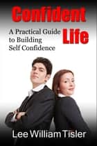 Confident Life: A Practical Guide to Building Self Confidence ebook by Lee William Tisler