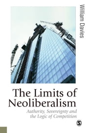 The Limits of Neoliberalism - Authority, Sovereignty and the Logic of Competition ebook by William Davies