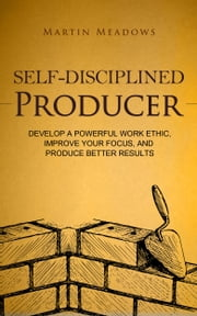 Self-Disciplined Producer - Develop a Powerful Work Ethic, Improve Your Focus, and Produce Better Results ebook by Martin Meadows