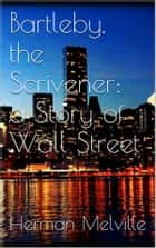 Bartleby, the Scrivener: A Story of Wall-Street eBook by Herman Melville