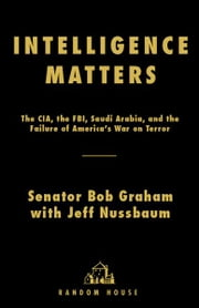 Intelligence Matters - The CIA, the FBI, Saudi Arabia, and the Failure of America's War on Terror ebook by Bob Graham,Jeff Nussbaum
