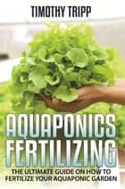 Aquaponics Fertilizing ebook by Timothy Tripp