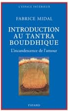 Petite introduction au tantra bouddhique - L'incandescence de l'amour ebook by Fabrice Midal