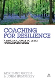 Coaching for Resilience - A Practical Guide to Using Positive Psychology ebook by John Humphrey,Adrienne Green
