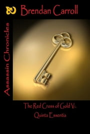 The Red Cross of Gold V:. the Quinta Essentia - Assassin Chronicles ebook by Brendan Carroll