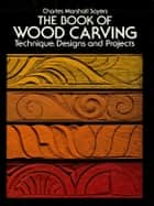 The Book of Wood Carving ebook by Charles Marshall Sayers
