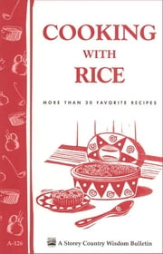 Cooking with Rice - More Than 30 Favorite Recipes / Storey's Country Wisdom Bulletin A-124 ebook by Cornelia M. Parkinson