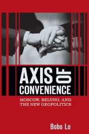 Axis of Convenience - Moscow, Beijing, and the New Geopolitics ebook by Bobo Lo
