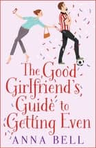 The Good Girlfriend's Guide to Getting Even - The brilliant new laugh-out-loud love story ebook by Anna Bell