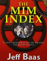 The MIM Index - It Isn't Murder If You're Killing The Right People ebook by Jeff Baas