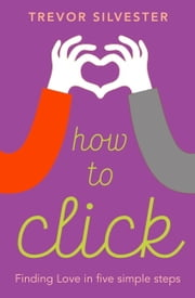 How to Click - How to date and find love with confidence - contains free audio downloads ebook by Trevor Silvester