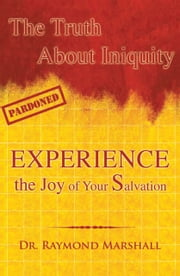 The Truth About Iniquity - Experience the Joy of Your Salvation ebook by Dr. Raymond Marshall