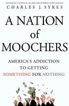 A Nation of Moochers - America's Addiction to Getting Something for Nothing ebook by Charles J. Sykes