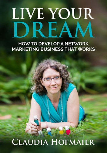 Live Your Dream - How to Develop a Network Marketing Business That Works ebook by Claudia Hofmaier