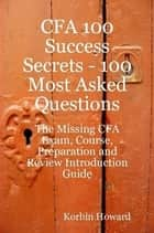 CFA 100 Success Secrets - 100 Most Asked Questions: The Missing CFA Exam, Course, Preparation and Review Introduction Guide ebook by Korbin Howard