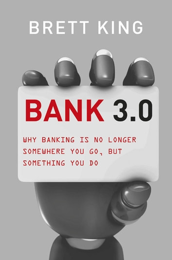 Bank 3.0 - Why banking is no longer somewhere you go, but something you do ebook by Brett King