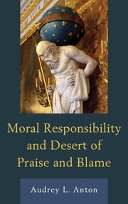 Moral Responsibility and Desert of Praise and Blame ebook by Audrey L. Anton