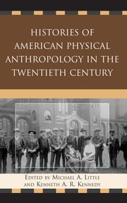 Histories of American Physical Anthropology in the Twentieth Century ebook by Michael A. Little,Kenneth A. R. Kennedy,C Loring Brace,Kaye Brown,Matt Cartmill,Eugene Giles,Bernice Kaplan,Kenneth A. R. Kennedy,Clark Spencer Larsen,Jonathan Marks,Donald J. Ortner,John H. Relethford,William A. Stini,Emoke J. E. Szathmáry