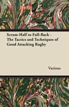 Scrum-Half to Full-Back - The Tactics and Techniques of Good Attacking Rugby ebook by Various
