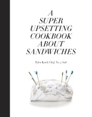 A Super Upsetting Cookbook About Sandwiches ebook by Tyler Kord, William Wegman, Emma Straub