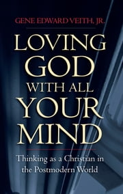 Loving God with All Your Mind - Thinking as a Christian in the Postmodern World ebook by Gene Edward Veith Jr.