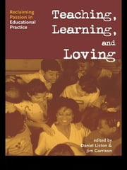 Teaching, Learning, and Loving - Reclaiming Passion in Educational Practice ebook by