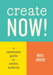 Create Now! - A Systematic Guide to Artistic Audacity ebook by Marlo Johnson