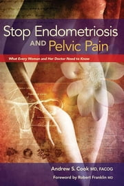 Stop Endometriosis and Pelvic Pain - What Every Woman and Her Doctor Need to Know ebook by Andrew S Cook, MD, FACOG,...
