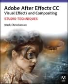Adobe After Effects CC Visual Effects and Compositing Studio Techniques ebook by Mark Christiansen