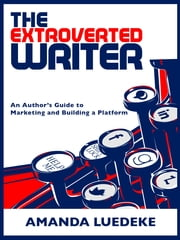 The Extroverted Writer: An Author's Guide to Marketing and Building a Platform ebook by Amanda Luedeke